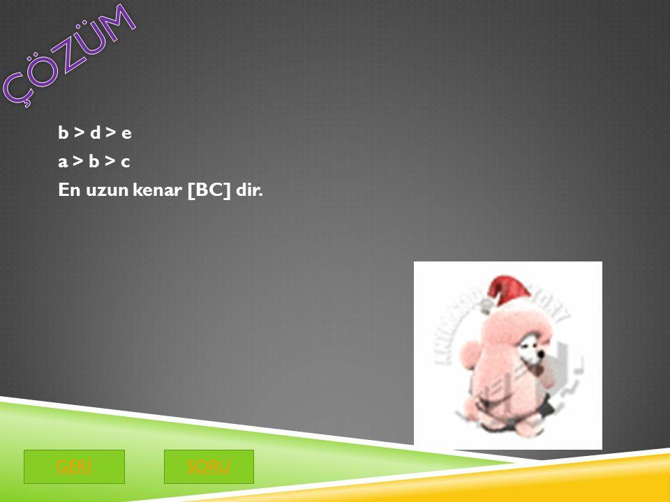 ÇÖZÜM b > d > e a > b > c En uzun kenar [BC] dir. GERİ